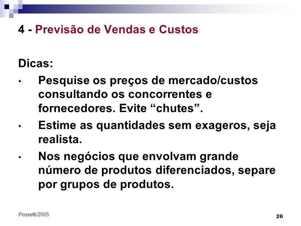 26 Possetti/2005 4 - Previsão de Vendas e Custos Dicas: Pesquise os preços de mercado/custos consultando os concorrentes e fornecedores. Evite chutes.