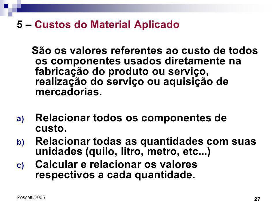 27 Possetti/2005 5 – Custos do Material Aplicado São os valores referentes ao custo de todos os componentes usados diretamente na fabricação do produt