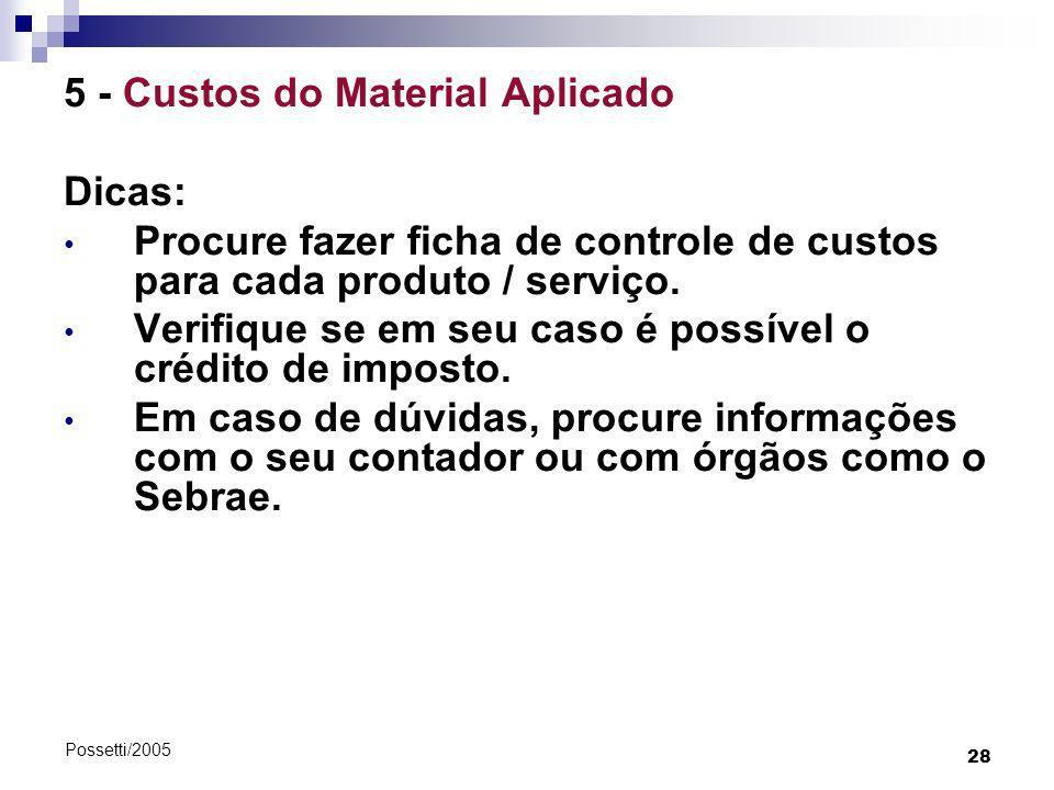 28 Possetti/2005 5 - Custos do Material Aplicado Dicas: Procure fazer ficha de controle de custos para cada produto / serviço. Verifique se em seu cas
