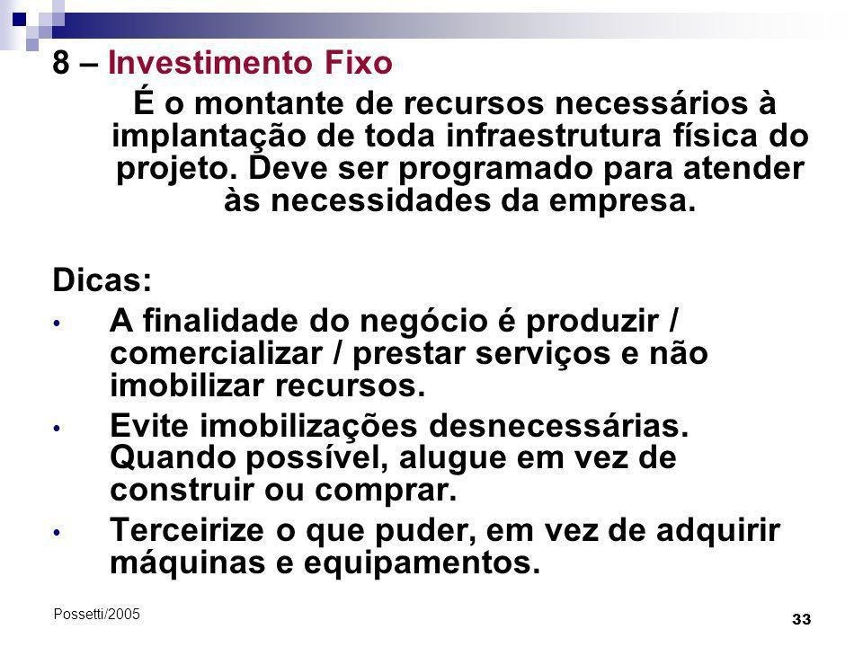 33 Possetti/2005 8 – Investimento Fixo É o montante de recursos necessários à implantação de toda infraestrutura física do projeto. Deve ser programad
