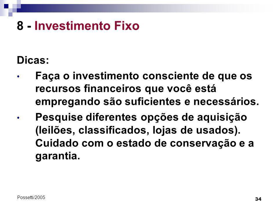 34 Possetti/2005 8 - Investimento Fixo Dicas: Faça o investimento consciente de que os recursos financeiros que você está empregando são suficientes e