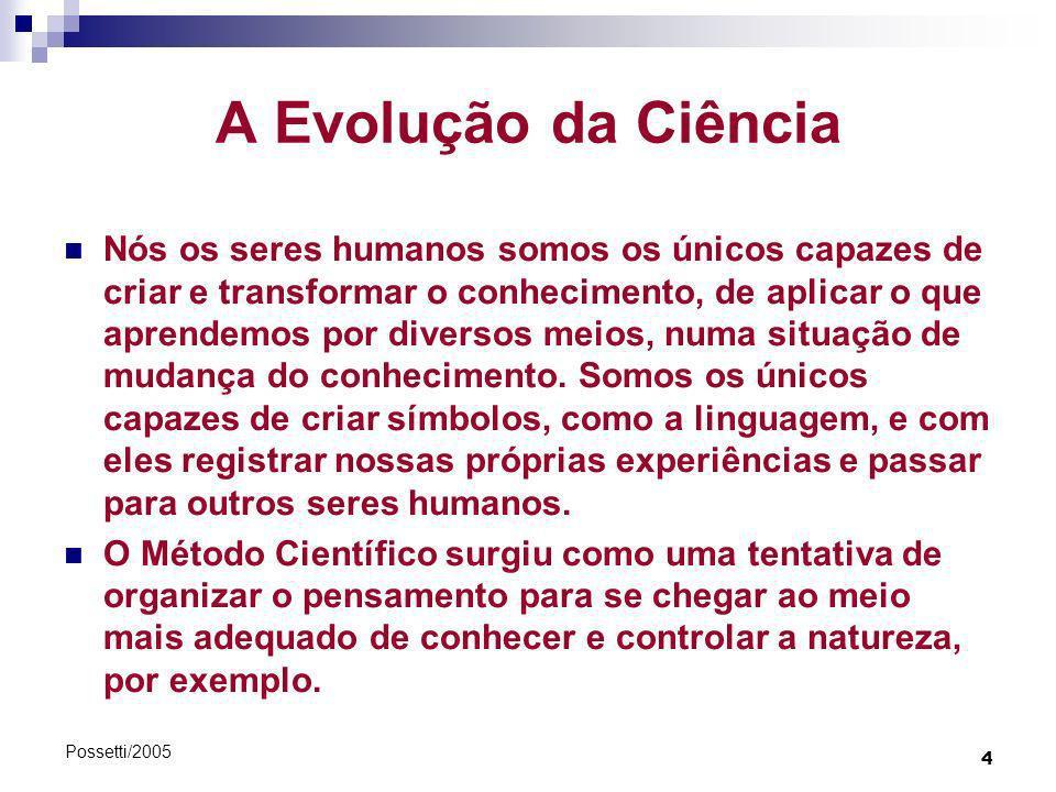 4 Possetti/2005 A Evolução da Ciência Nós os seres humanos somos os únicos capazes de criar e transformar o conhecimento, de aplicar o que aprendemos