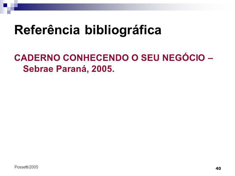 40 Possetti/2005 Referência bibliográfica CADERNO CONHECENDO O SEU NEGÓCIO – Sebrae Paraná, 2005.