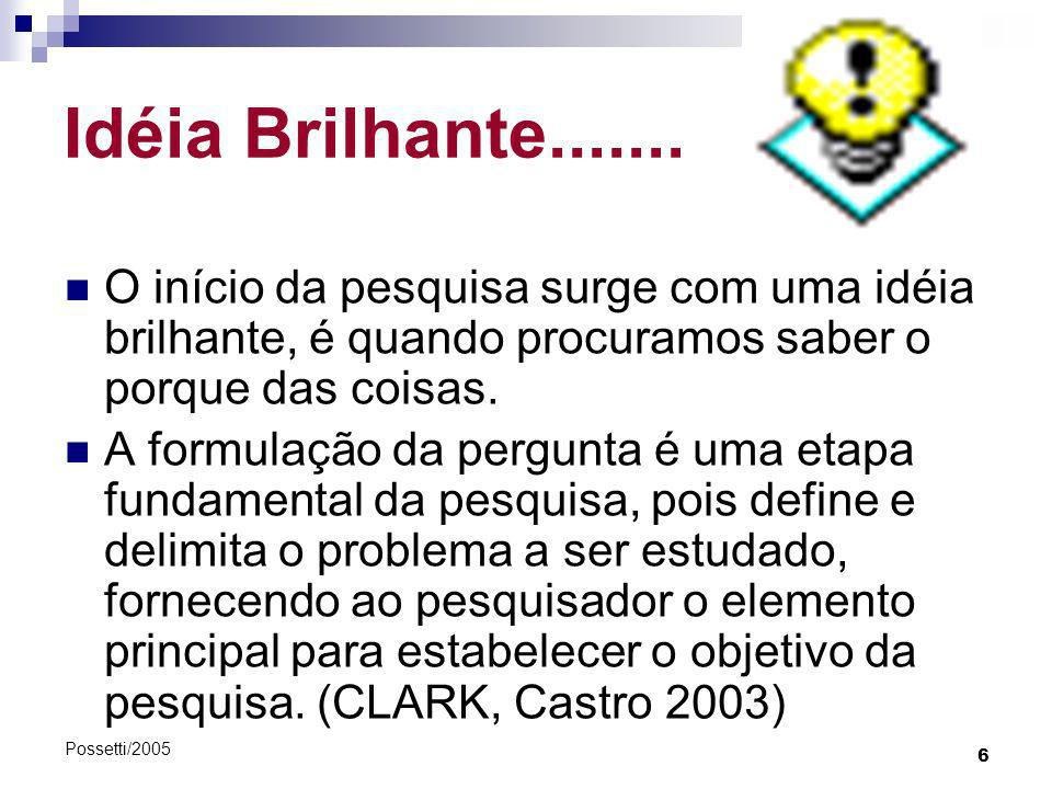 6 Possetti/2005 Idéia Brilhante....... O início da pesquisa surge com uma idéia brilhante, é quando procuramos saber o porque das coisas. A formulação