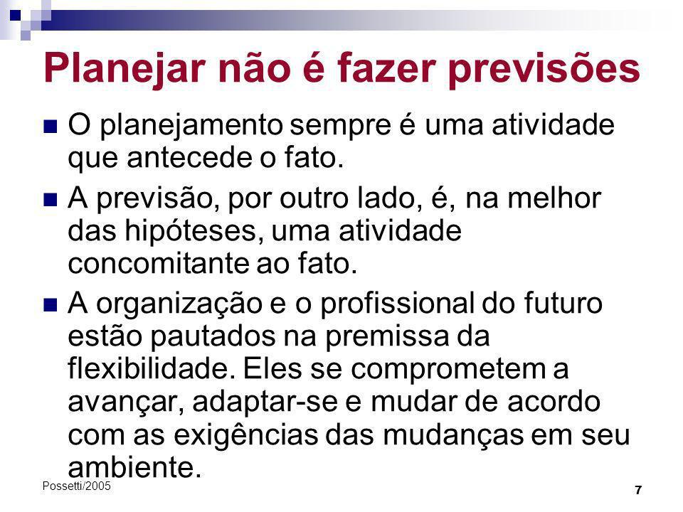 7 Possetti/2005 Planejar não é fazer previsões O planejamento sempre é uma atividade que antecede o fato. A previsão, por outro lado, é, na melhor das