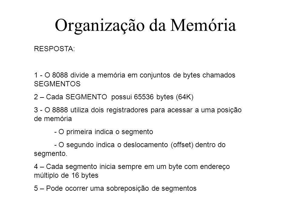 Organização da Memória RESPOSTA: 1 - O 8088 divide a memória em conjuntos de bytes chamados SEGMENTOS 2 – Cada SEGMENTO possui 65536 bytes (64K) 3 - O