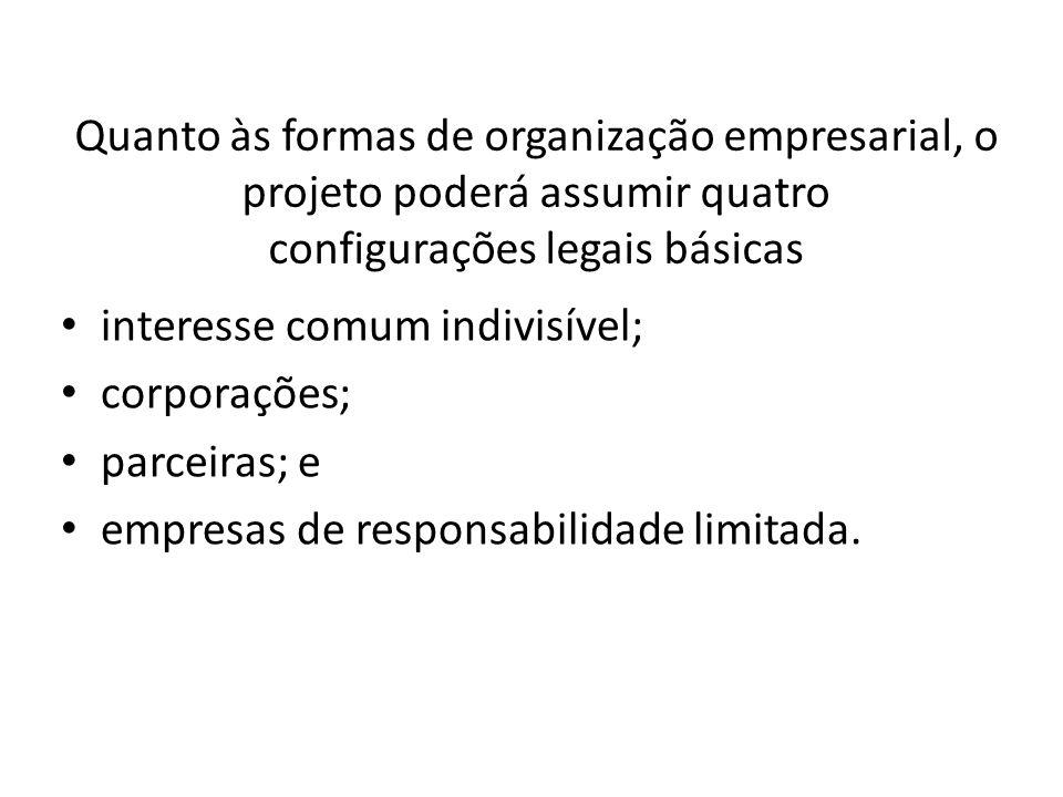 Quanto às formas de organização empresarial, o projeto poderá assumir quatro configurações legais básicas interesse comum indivisível; corporações; parceiras; e empresas de responsabilidade limitada.