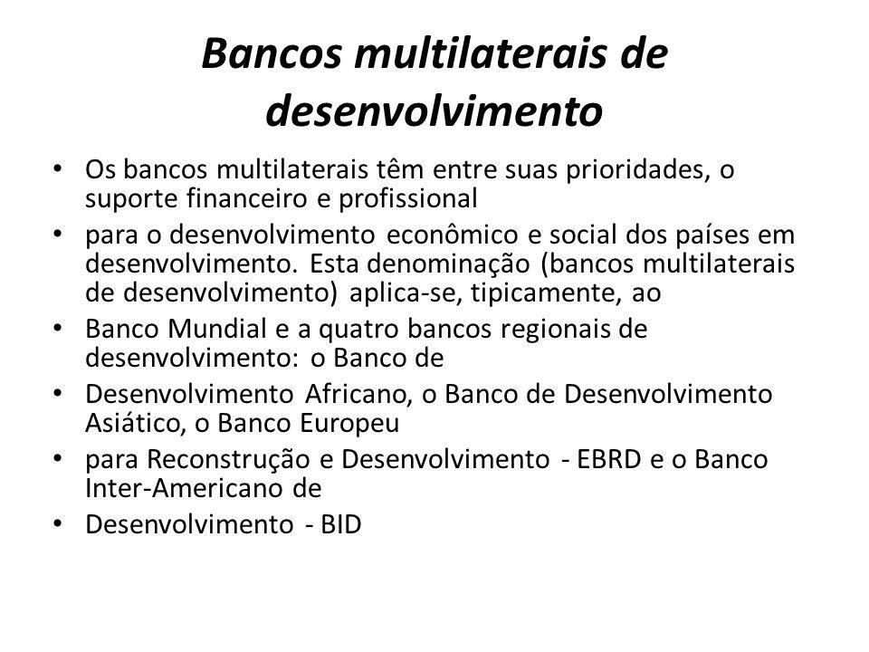 Bancos multilaterais de desenvolvimento Os bancos multilaterais têm entre suas prioridades, o suporte financeiro e profissional para o desenvolvimento econômico e social dos países em desenvolvimento.