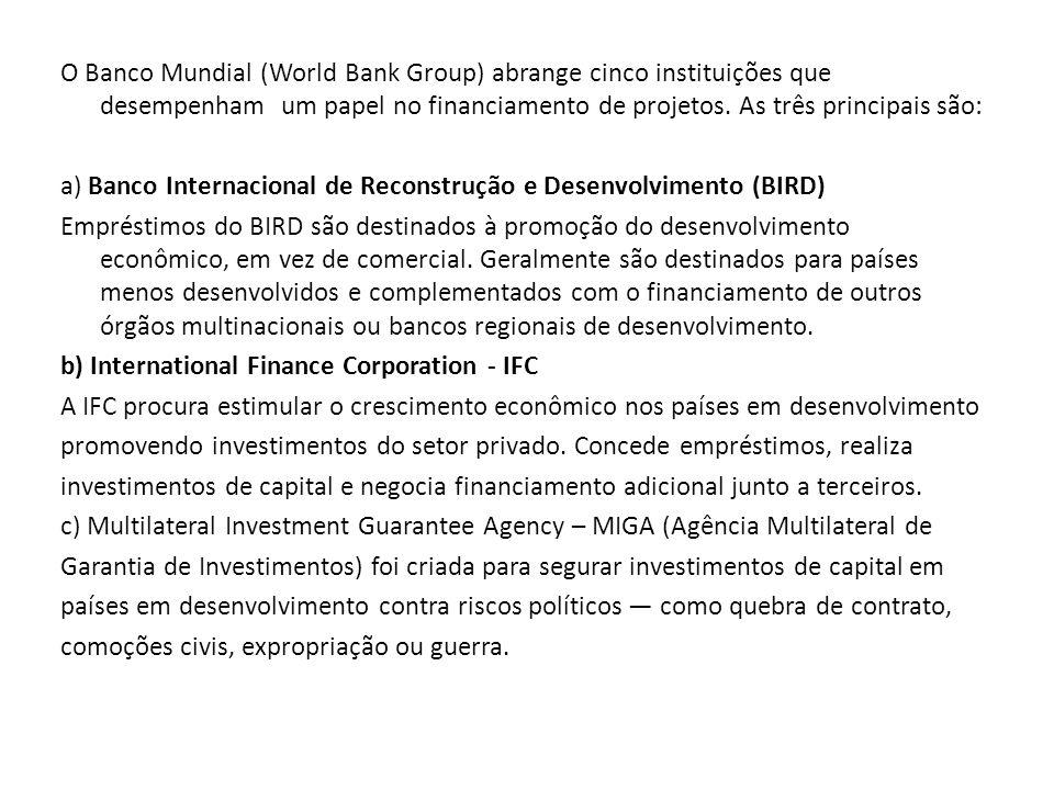 O Banco Mundial (World Bank Group) abrange cinco instituições que desempenham um papel no financiamento de projetos. As três principais são: a) Banco