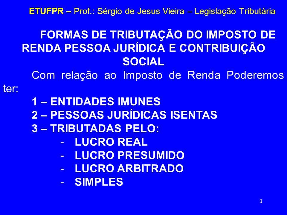 1 ETUFPR – Prof.: Sérgio de Jesus Vieira – Legislação Tributária FORMAS DE TRIBUTAÇÃO DO IMPOSTO DE RENDA PESSOA JURÍDICA E CONTRIBUIÇÃO SOCIAL Com re