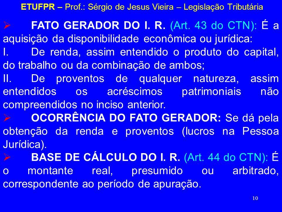 10 ETUFPR – Prof.: Sérgio de Jesus Vieira – Legislação Tributária FATO GERADOR DO I. R. (Art. 43 do CTN): É a aquisição da disponibilidade econômica o