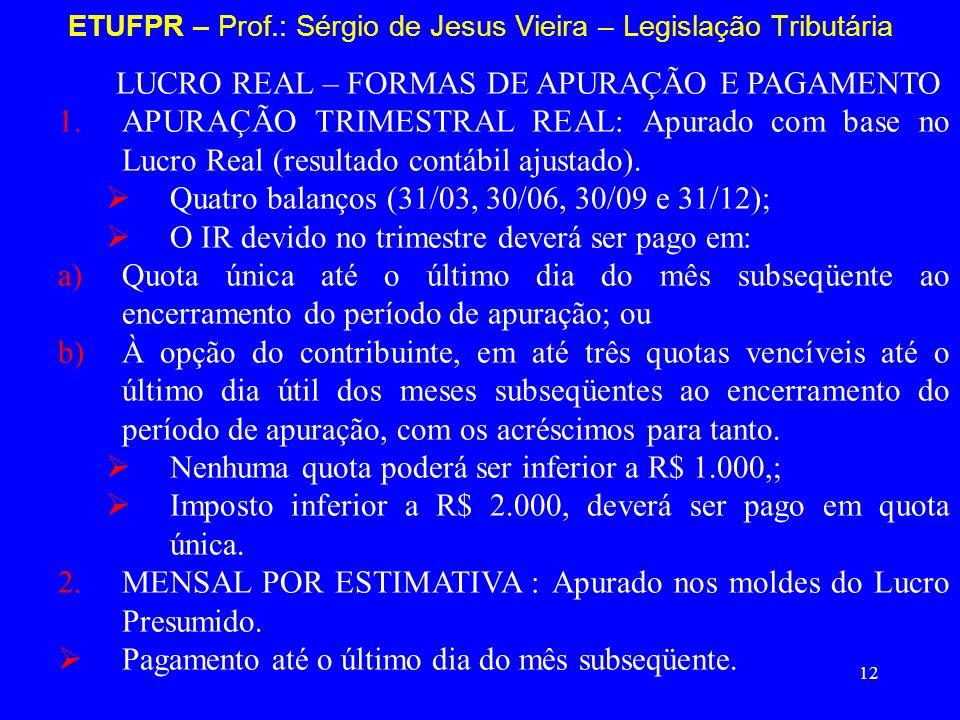 12 ETUFPR – Prof.: Sérgio de Jesus Vieira – Legislação Tributária LUCRO REAL – FORMAS DE APURAÇÃO E PAGAMENTO 1.APURAÇÃO TRIMESTRAL REAL: Apurado com
