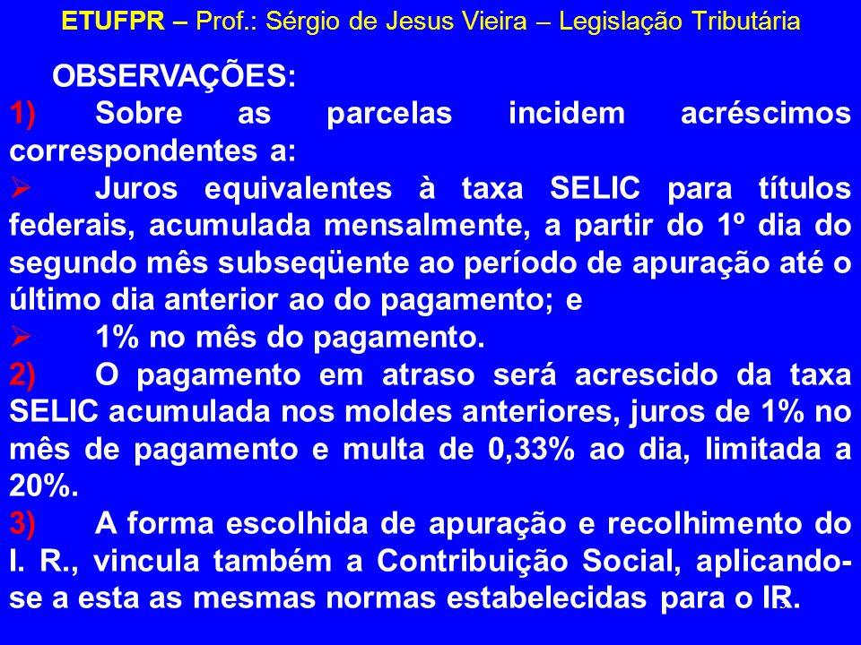 13 ETUFPR – Prof.: Sérgio de Jesus Vieira – Legislação Tributária OBSERVAÇÕES: 1)Sobre as parcelas incidem acréscimos correspondentes a: Juros equival