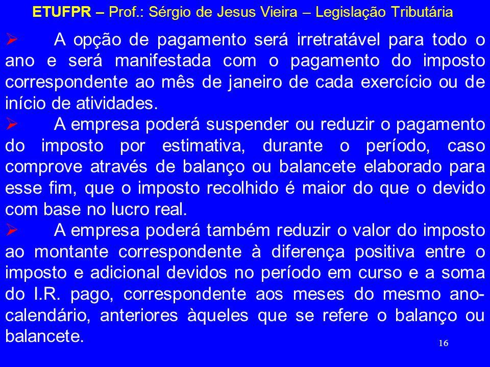 16 ETUFPR – Prof.: Sérgio de Jesus Vieira – Legislação Tributária A opção de pagamento será irretratável para todo o ano e será manifestada com o paga