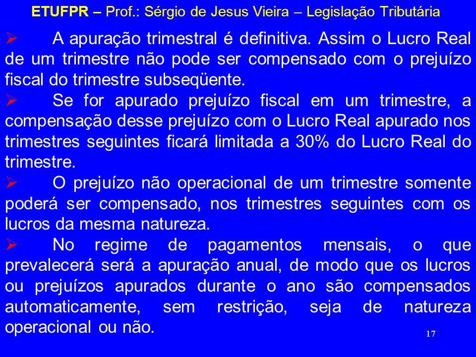 17 ETUFPR – Prof.: Sérgio de Jesus Vieira – Legislação Tributária A apuração trimestral é definitiva. Assim o Lucro Real de um trimestre não pode ser