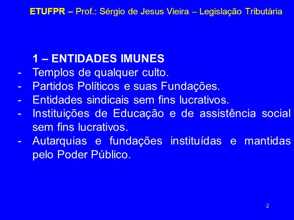 2 ETUFPR – Prof.: Sérgio de Jesus Vieira – Legislação Tributária 1 – ENTIDADES IMUNES -Templos de qualquer culto. -Partidos Políticos e suas Fundações
