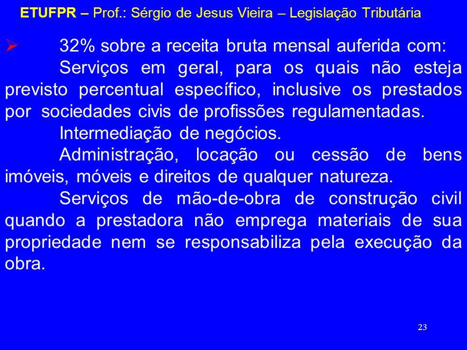 23 ETUFPR – Prof.: Sérgio de Jesus Vieira – Legislação Tributária 32% sobre a receita bruta mensal auferida com: Serviços em geral, para os quais não