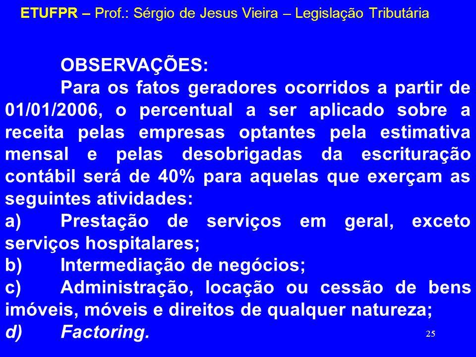 25 ETUFPR – Prof.: Sérgio de Jesus Vieira – Legislação Tributária OBSERVAÇÕES: Para os fatos geradores ocorridos a partir de 01/01/2006, o percentual