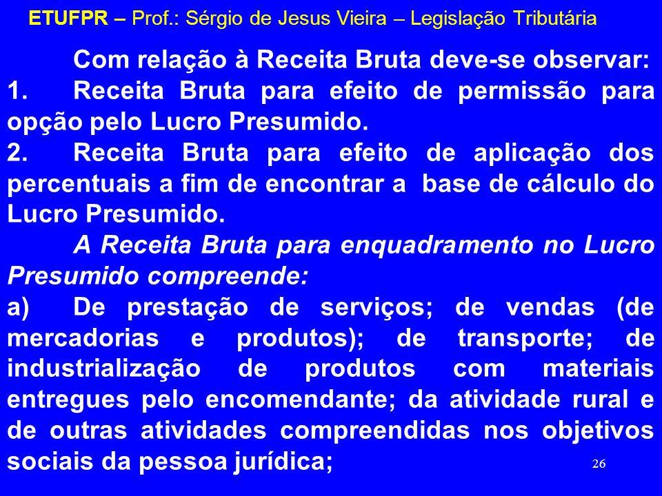 26 ETUFPR – Prof.: Sérgio de Jesus Vieira – Legislação Tributária Com relação à Receita Bruta deve-se observar: 1.Receita Bruta para efeito de permiss