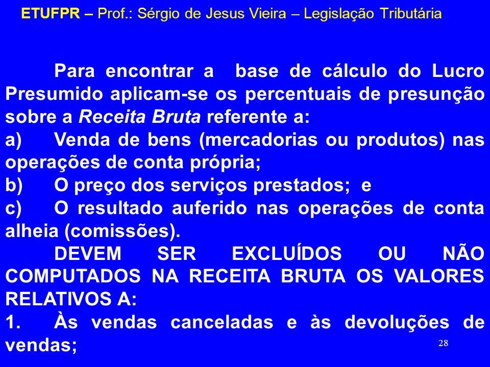 28 ETUFPR – Prof.: Sérgio de Jesus Vieira – Legislação Tributária Para encontrar a base de cálculo do Lucro Presumido aplicam-se os percentuais de pre