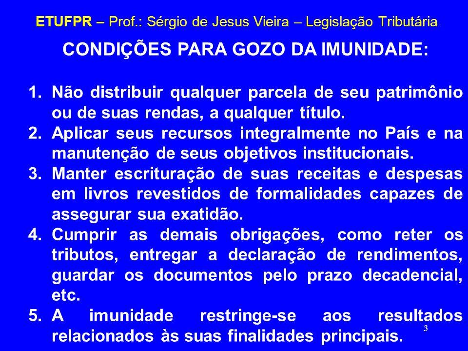 3 ETUFPR – Prof.: Sérgio de Jesus Vieira – Legislação Tributária CONDIÇÕES PARA GOZO DA IMUNIDADE: 1.Não distribuir qualquer parcela de seu patrimônio