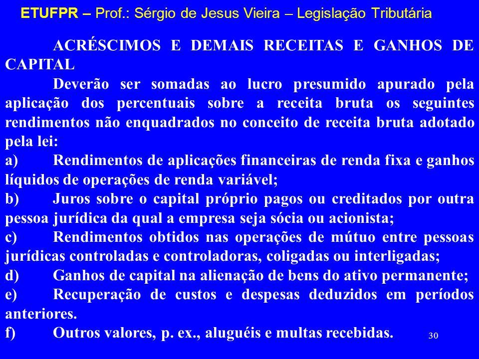 30 ETUFPR – Prof.: Sérgio de Jesus Vieira – Legislação Tributária ACRÉSCIMOS E DEMAIS RECEITAS E GANHOS DE CAPITAL Deverão ser somadas ao lucro presum