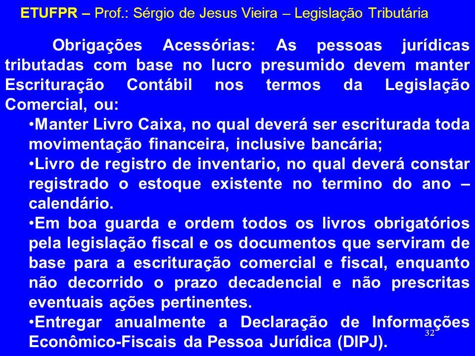 32 ETUFPR – Prof.: Sérgio de Jesus Vieira – Legislação Tributária Obrigações Acessórias: As pessoas jurídicas tributadas com base no lucro presumido d