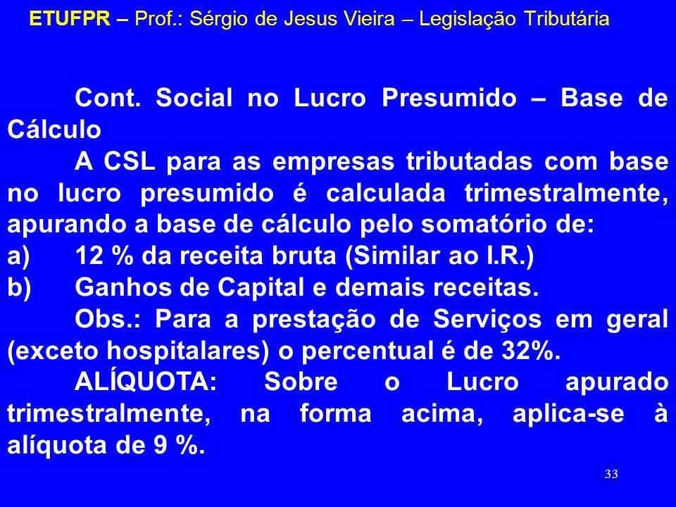 33 ETUFPR – Prof.: Sérgio de Jesus Vieira – Legislação Tributária Cont. Social no Lucro Presumido – Base de Cálculo A CSL para as empresas tributadas