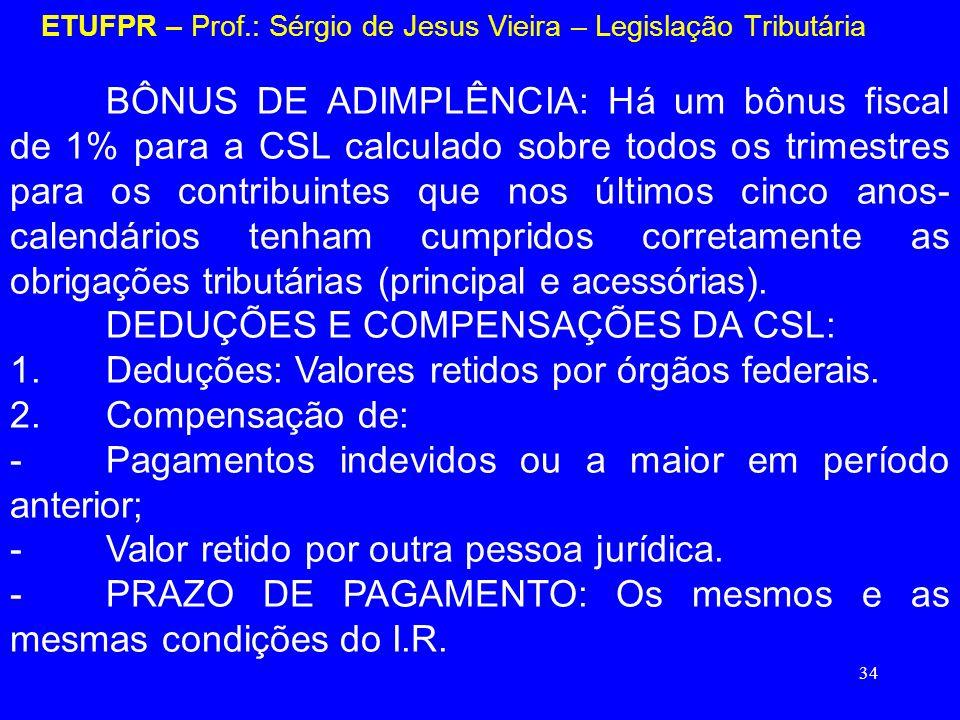 34 ETUFPR – Prof.: Sérgio de Jesus Vieira – Legislação Tributária BÔNUS DE ADIMPLÊNCIA: Há um bônus fiscal de 1% para a CSL calculado sobre todos os t