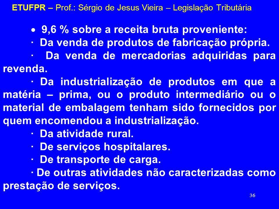 36 ETUFPR – Prof.: Sérgio de Jesus Vieira – Legislação Tributária 9,6 % sobre a receita bruta proveniente: · Da venda de produtos de fabricação própri