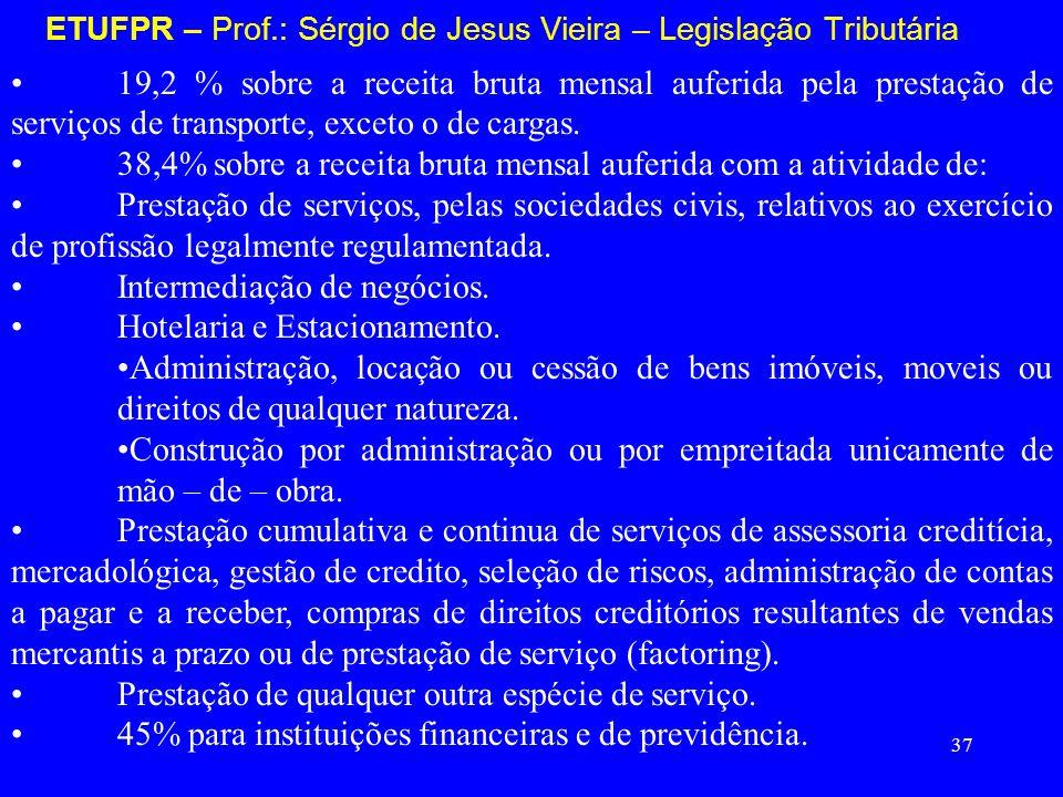 37 ETUFPR – Prof.: Sérgio de Jesus Vieira – Legislação Tributária 19,2 % sobre a receita bruta mensal auferida pela prestação de serviços de transport