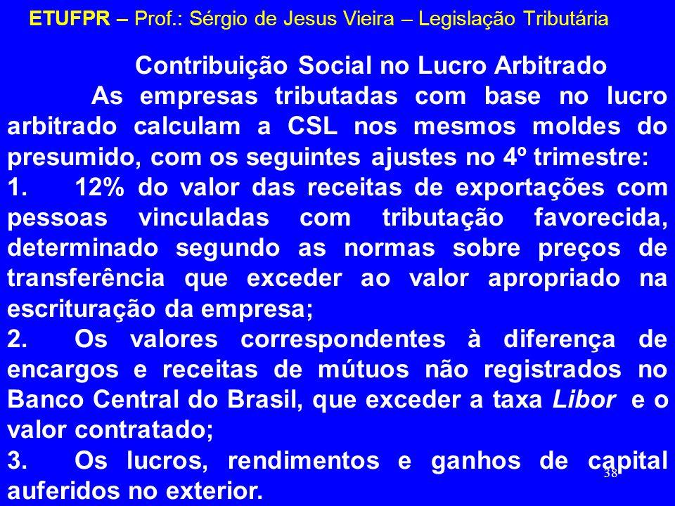 38 ETUFPR – Prof.: Sérgio de Jesus Vieira – Legislação Tributária Contribuição Social no Lucro Arbitrado As empresas tributadas com base no lucro arbi