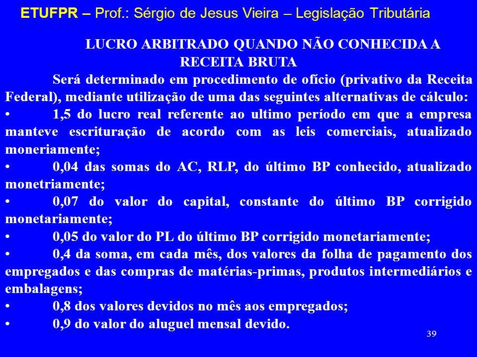 39 ETUFPR – Prof.: Sérgio de Jesus Vieira – Legislação Tributária LUCRO ARBITRADO QUANDO NÃO CONHECIDA A RECEITA BRUTA Será determinado em procediment