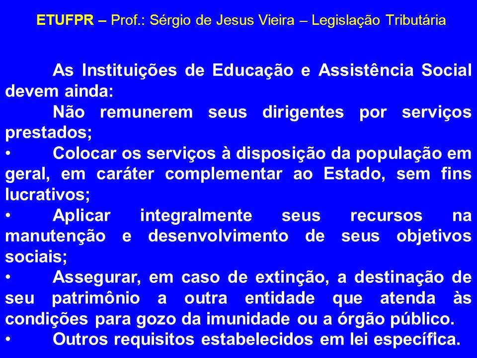 4 ETUFPR – Prof.: Sérgio de Jesus Vieira – Legislação Tributária As Instituições de Educação e Assistência Social devem ainda: Não remunerem seus diri