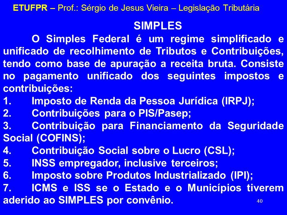 40 ETUFPR – Prof.: Sérgio de Jesus Vieira – Legislação Tributária SIMPLES O Simples Federal é um regime simplificado e unificado de recolhimento de Tr