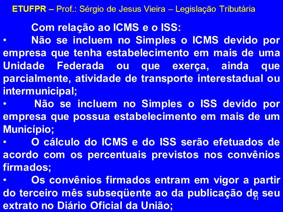 41 ETUFPR – Prof.: Sérgio de Jesus Vieira – Legislação Tributária Com relação ao ICMS e o ISS: Não se incluem no Simples o ICMS devido por empresa que