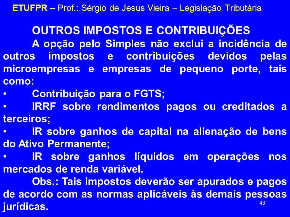 43 ETUFPR – Prof.: Sérgio de Jesus Vieira – Legislação Tributária OUTROS IMPOSTOS E CONTRIBUIÇÕES A opção pelo Simples não exclui a incidência de outr