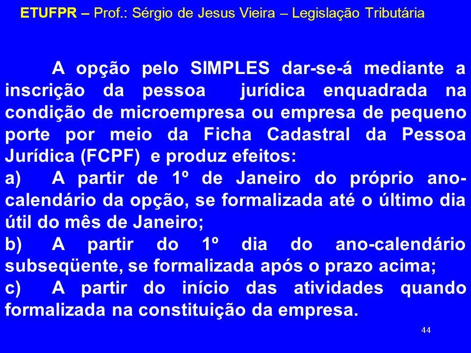 44 ETUFPR – Prof.: Sérgio de Jesus Vieira – Legislação Tributária A opção pelo SIMPLES dar-se-á mediante a inscrição da pessoa jurídica enquadrada na