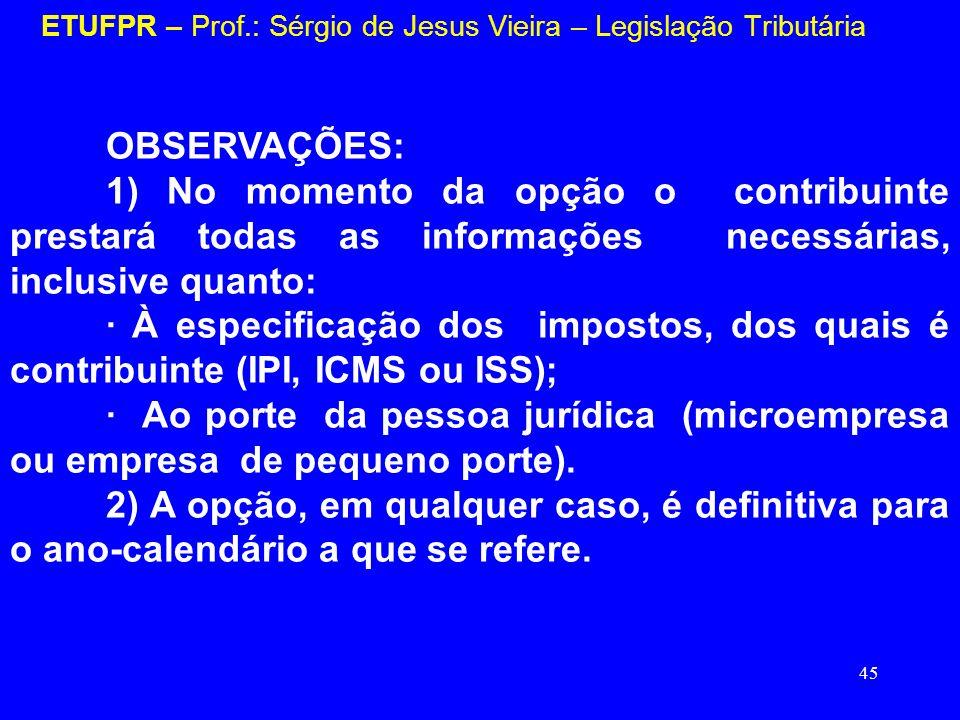 45 ETUFPR – Prof.: Sérgio de Jesus Vieira – Legislação Tributária OBSERVAÇÕES: 1) No momento da opção o contribuinte prestará todas as informações nec