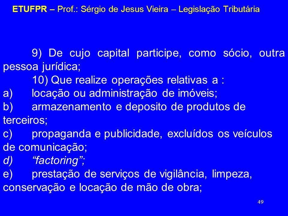 49 ETUFPR – Prof.: Sérgio de Jesus Vieira – Legislação Tributária 9) De cujo capital participe, como sócio, outra pessoa jurídica; 10) Que realize ope