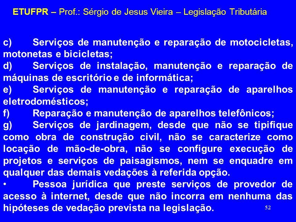 52 ETUFPR – Prof.: Sérgio de Jesus Vieira – Legislação Tributária c)Serviços de manutenção e reparação de motocicletas, motonetas e bicicletas; d)Serv