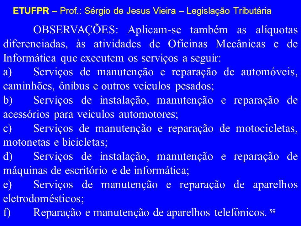 59 ETUFPR – Prof.: Sérgio de Jesus Vieira – Legislação Tributária OBSERVAÇÕES: Aplicam-se também as alíquotas diferenciadas, às atividades de Oficinas