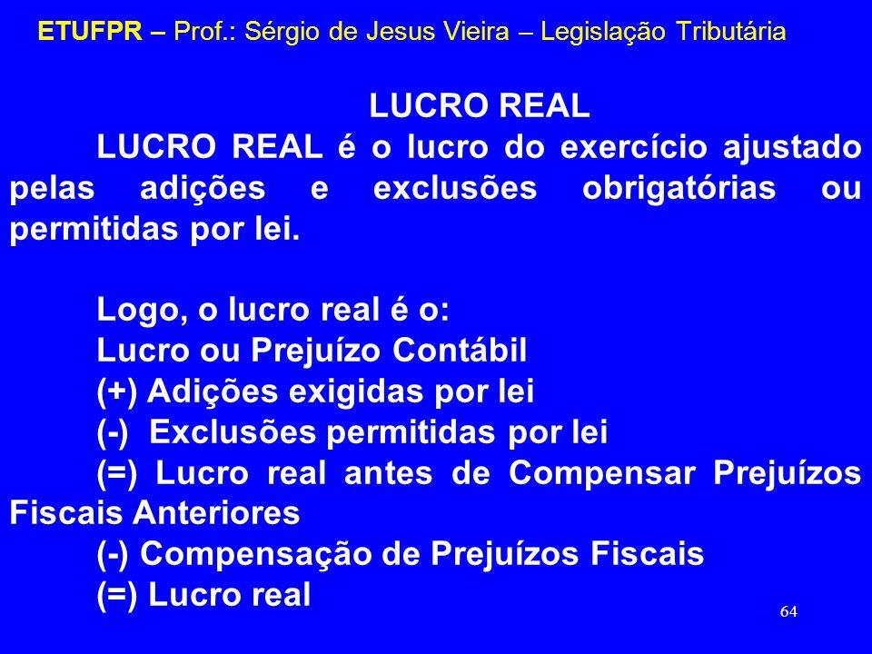 64 ETUFPR – Prof.: Sérgio de Jesus Vieira – Legislação Tributária LUCRO REAL LUCRO REAL é o lucro do exercício ajustado pelas adições e exclusões obri