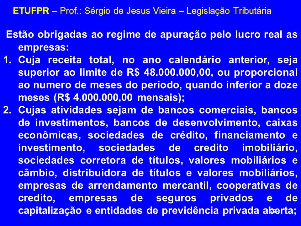 65 ETUFPR – Prof.: Sérgio de Jesus Vieira – Legislação Tributária Estão obrigadas ao regime de apuração pelo lucro real as empresas: 1.Cuja receita to