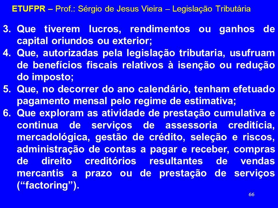 66 ETUFPR – Prof.: Sérgio de Jesus Vieira – Legislação Tributária 3.Que tiverem lucros, rendimentos ou ganhos de capital oriundos ou exterior; 4.Que,