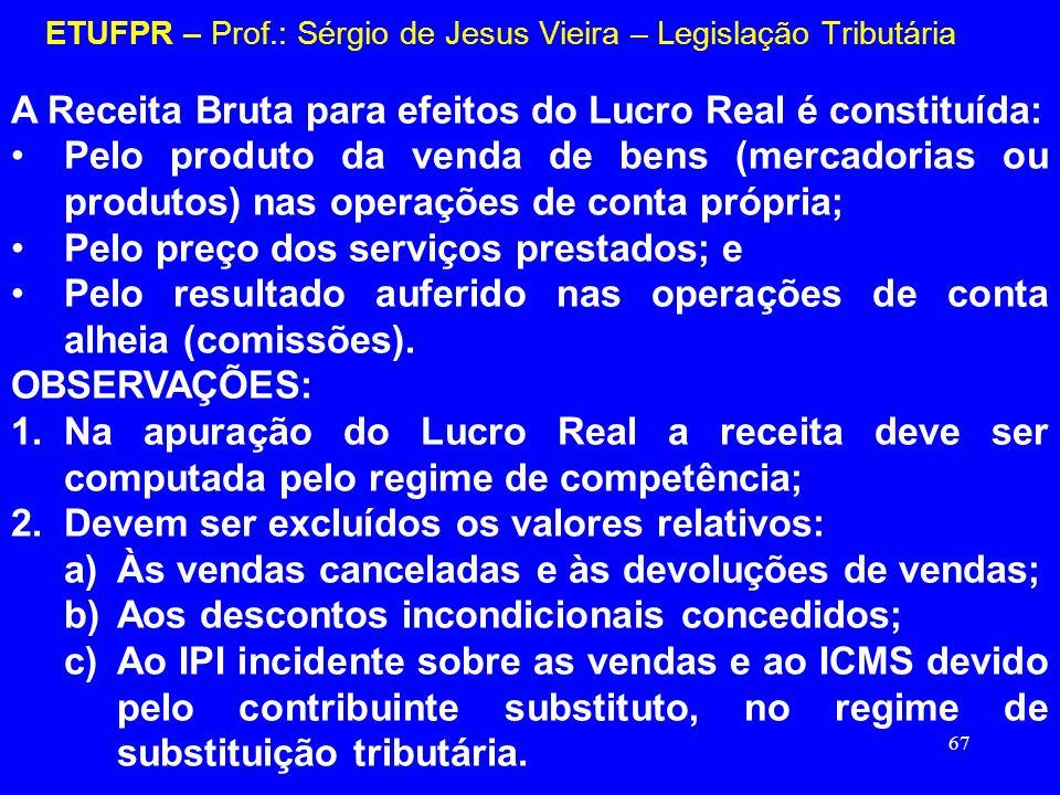 67 ETUFPR – Prof.: Sérgio de Jesus Vieira – Legislação Tributária A Receita Bruta para efeitos do Lucro Real é constituída: Pelo produto da venda de b