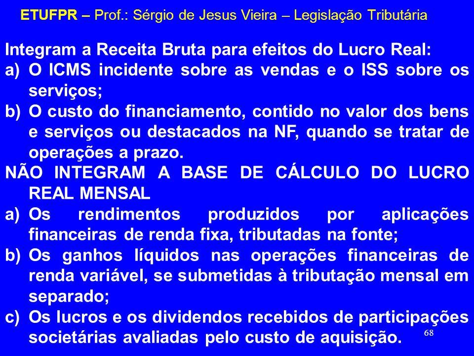 68 ETUFPR – Prof.: Sérgio de Jesus Vieira – Legislação Tributária Integram a Receita Bruta para efeitos do Lucro Real: a)O ICMS incidente sobre as ven