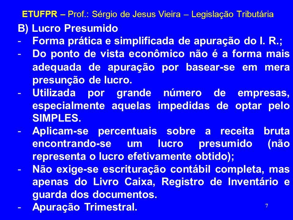 7 ETUFPR – Prof.: Sérgio de Jesus Vieira – Legislação Tributária B) Lucro Presumido -Forma prática e simplificada de apuração do I. R.; -Do ponto de v