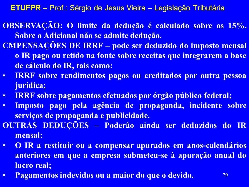 70 ETUFPR – Prof.: Sérgio de Jesus Vieira – Legislação Tributária OBSERVAÇÃO: O limite da dedução é calculado sobre os 15%. Sobre o Adicional não se a