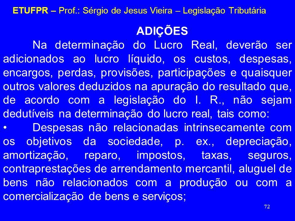 72 ETUFPR – Prof.: Sérgio de Jesus Vieira – Legislação Tributária ADIÇÕES Na determinação do Lucro Real, deverão ser adicionados ao lucro líquido, os